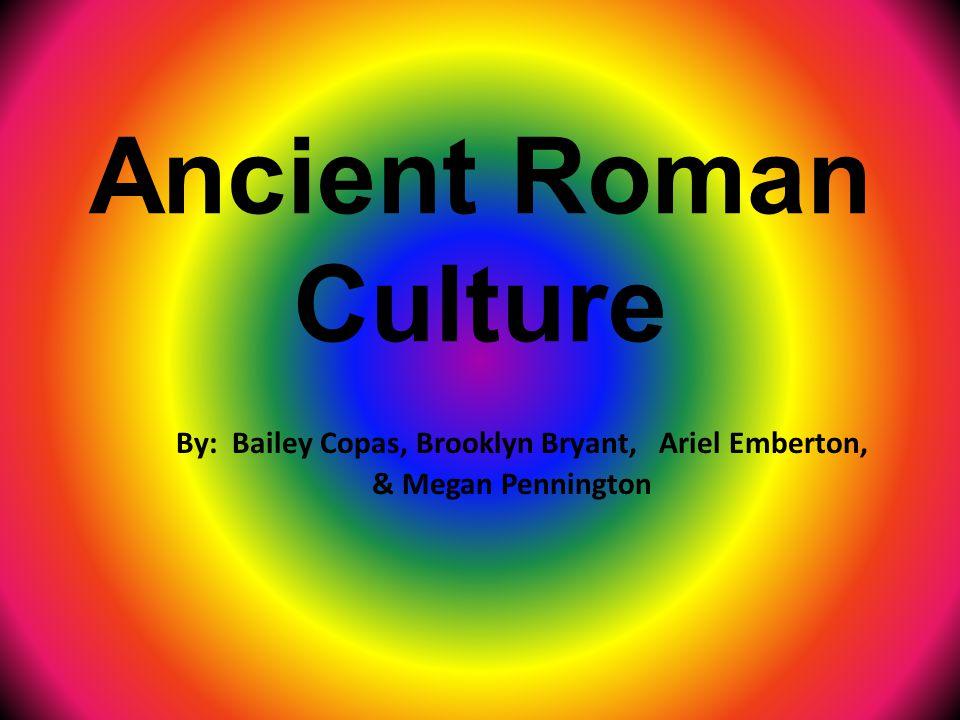 Ancient Roman Culture By: Bailey Copas, Brooklyn Bryant, Ariel Emberton, & Megan Pennington