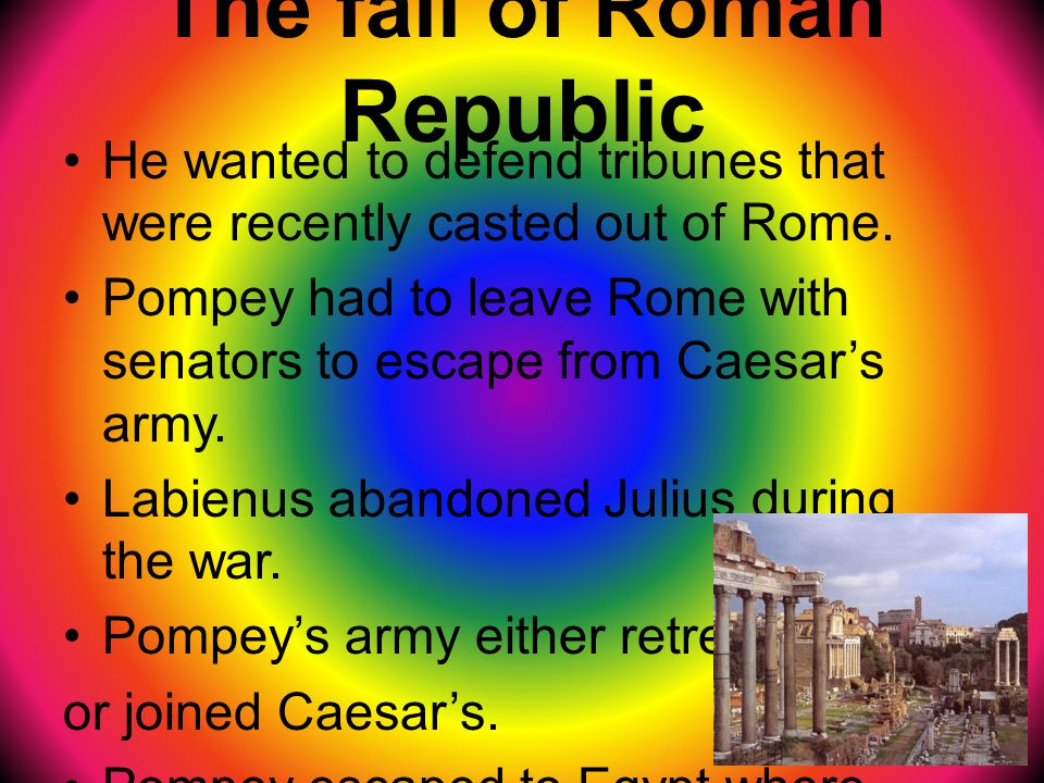 The fall of Roman Republic He wanted to defend tribunes that were recently casted out of Rome.