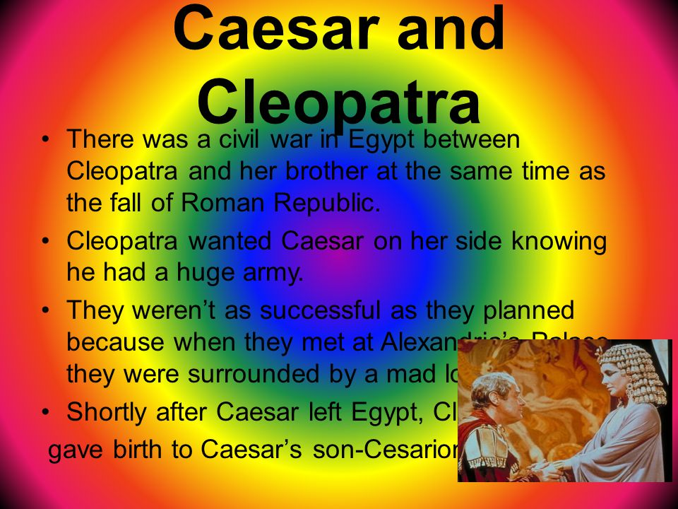 Caesar and Cleopatra There was a civil war in Egypt between Cleopatra and her brother at the same time as the fall of Roman Republic.