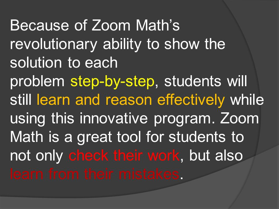 Because of Zoom Math's revolutionary ability to show the solution to each problem step-by-step, students will still learn and reason effectively while using this innovative program.