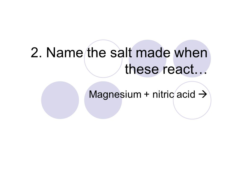2. Name the salt made when these react… Magnesium + nitric acid 