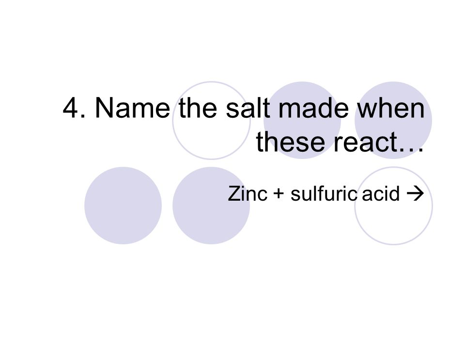 4. Name the salt made when these react… Zinc + sulfuric acid 
