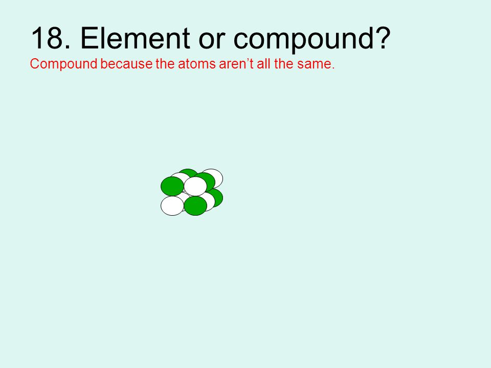 18. Element or compound? Compound because the atoms aren't all the same.