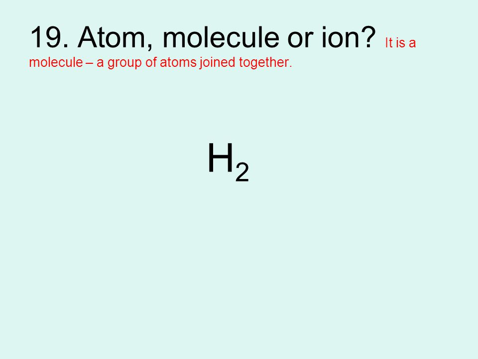 19. Atom, molecule or ion? It is a molecule – a group of atoms joined together. H2H2