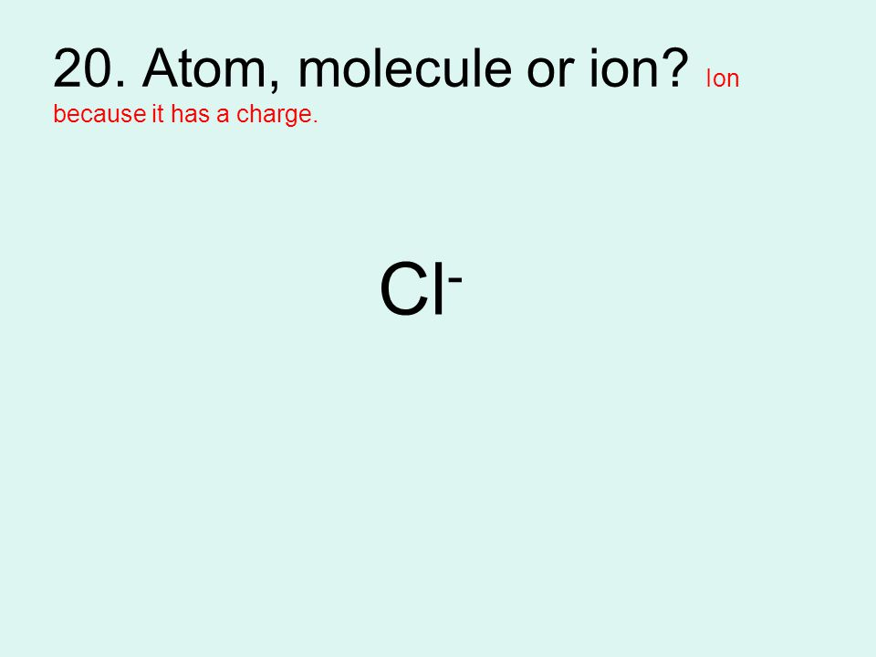 20. Atom, molecule or ion? Ion because it has a charge. Cl -