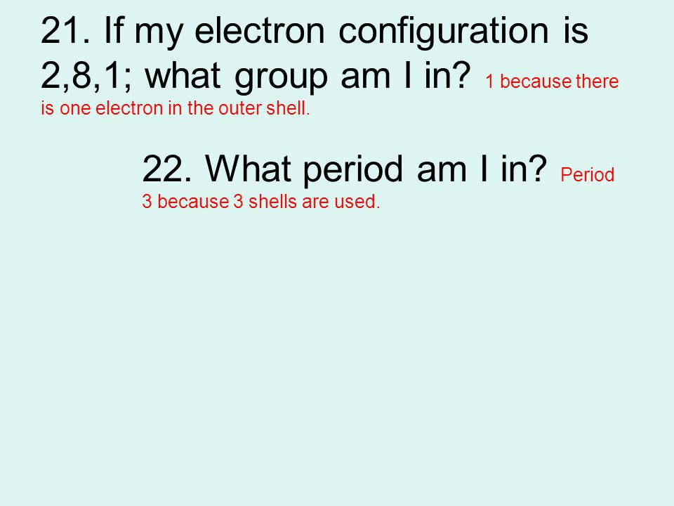 21. If my electron configuration is 2,8,1; what group am I in? 1 because there is one electron in the outer shell. 22. What period am I in? Period 3 b