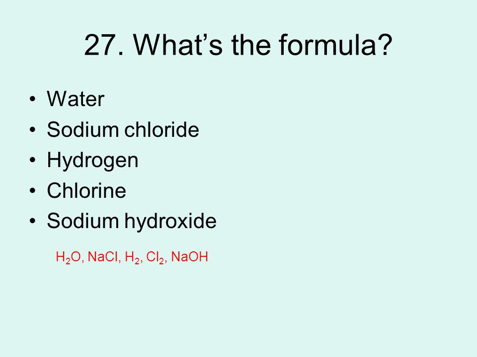 27. What's the formula? Water Sodium chloride Hydrogen Chlorine Sodium hydroxide H 2 O, NaCl, H 2, Cl 2, NaOH