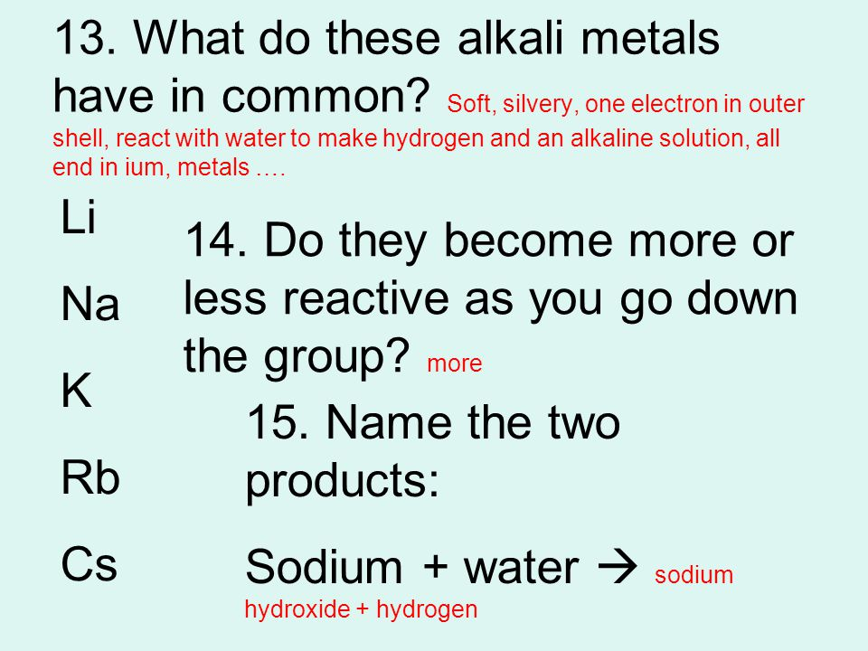 13. What do these alkali metals have in common? Soft, silvery, one electron in outer shell, react with water to make hydrogen and an alkaline solution