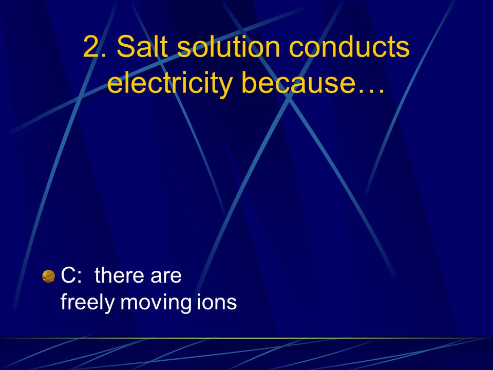 2. Salt solution conducts electricity because… C: there are freely moving ions D: the ions are strongly attracted to each other