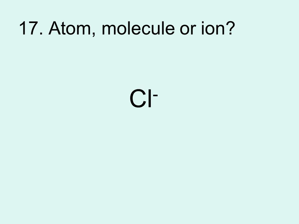17. Atom, molecule or ion? Cl -