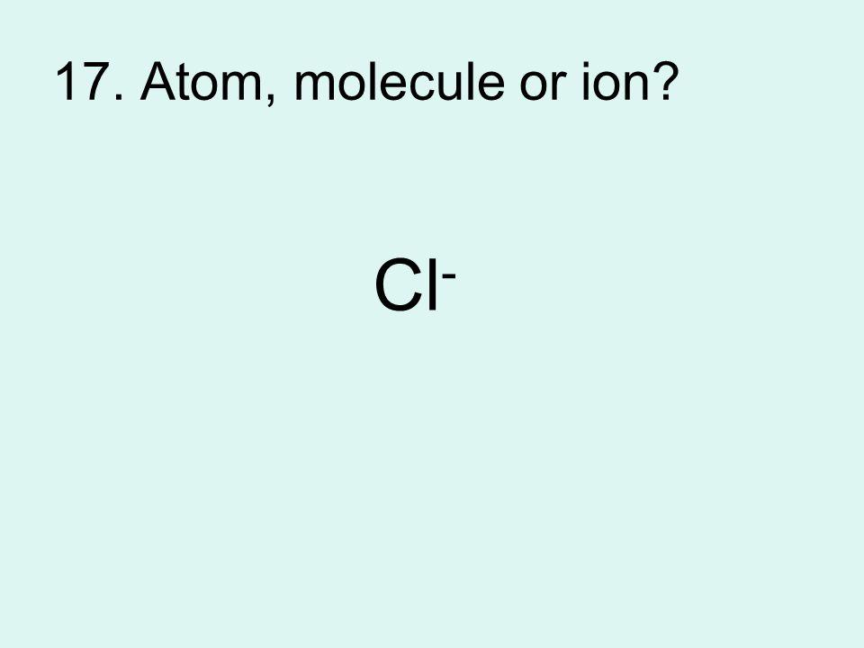17. Atom, molecule or ion Cl -