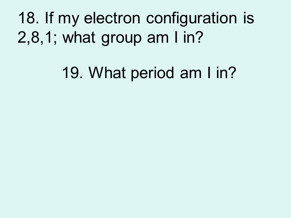 18. If my electron configuration is 2,8,1; what group am I in? 19. What period am I in?