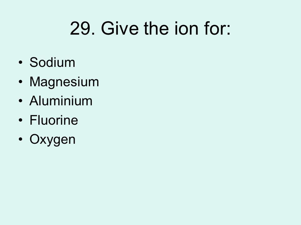 29. Give the ion for: Sodium Magnesium Aluminium Fluorine Oxygen