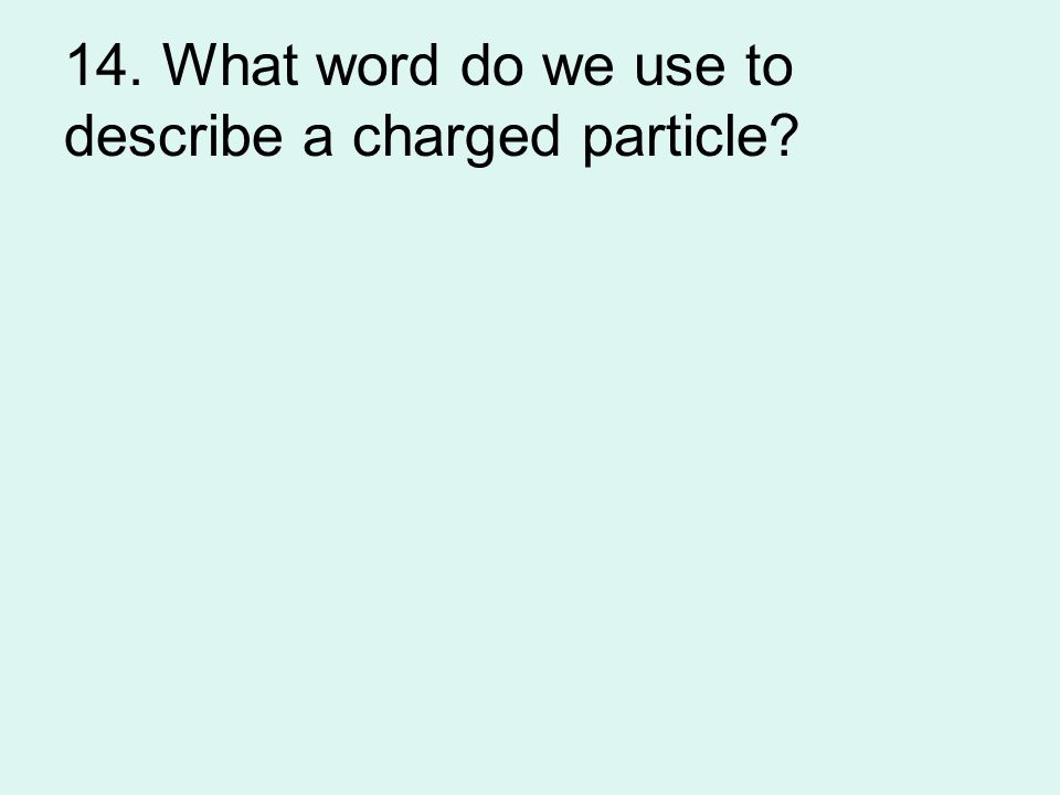 14. What word do we use to describe a charged particle?