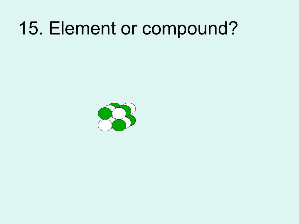 15. Element or compound?