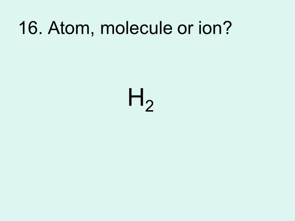 16. Atom, molecule or ion? H2H2