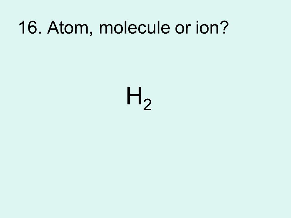 16. Atom, molecule or ion H2H2
