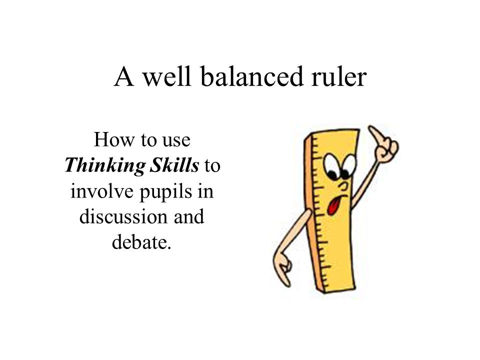 A well balanced ruler How to use Thinking Skills to involve pupils in discussion and debate.