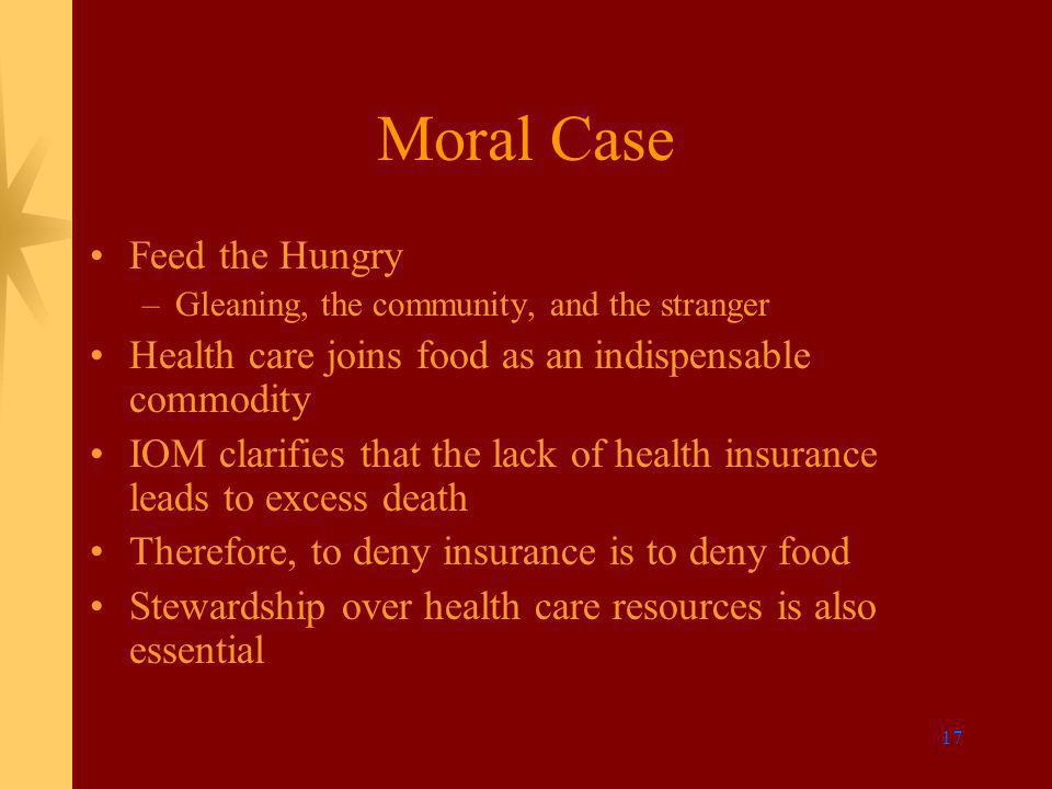 17 Moral Case Feed the Hungry –Gleaning, the community, and the stranger Health care joins food as an indispensable commodity IOM clarifies that the lack of health insurance leads to excess death Therefore, to deny insurance is to deny food Stewardship over health care resources is also essential