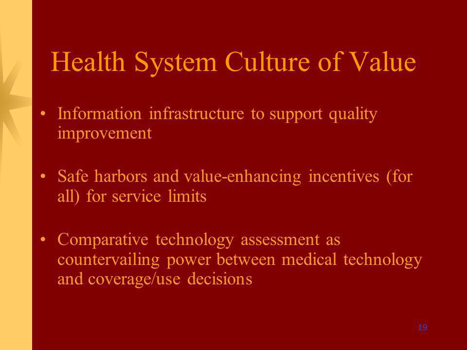 19 Health System Culture of Value Information infrastructure to support quality improvement Safe harbors and value-enhancing incentives (for all) for service limits Comparative technology assessment as countervailing power between medical technology and coverage/use decisions