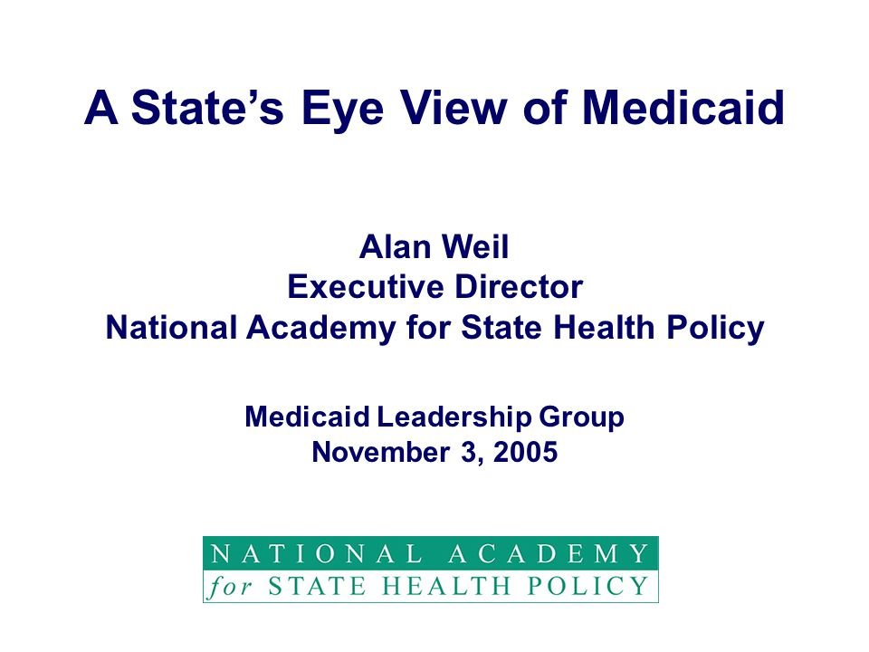 A State's Eye View of Medicaid Alan Weil Executive Director National Academy for State Health Policy Medicaid Leadership Group November 3, 2005