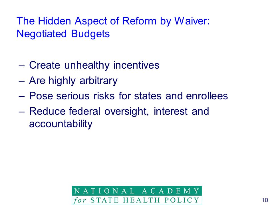 10 The Hidden Aspect of Reform by Waiver: Negotiated Budgets –Create unhealthy incentives –Are highly arbitrary –Pose serious risks for states and enrollees –Reduce federal oversight, interest and accountability