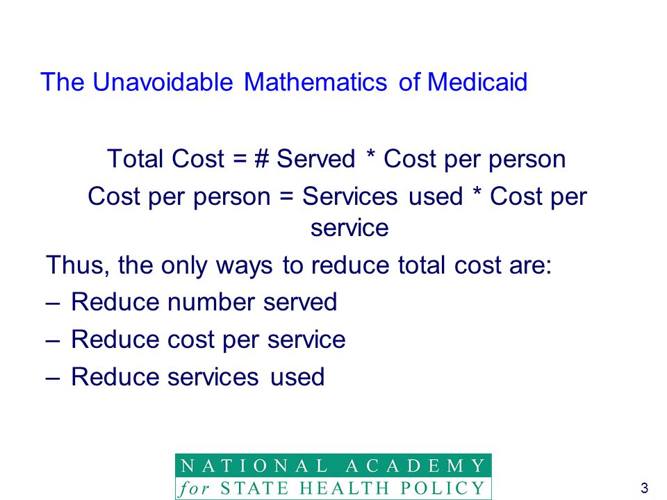 3 The Unavoidable Mathematics of Medicaid Total Cost = # Served * Cost per person Cost per person = Services used * Cost per service Thus, the only ways to reduce total cost are: –Reduce number served –Reduce cost per service –Reduce services used