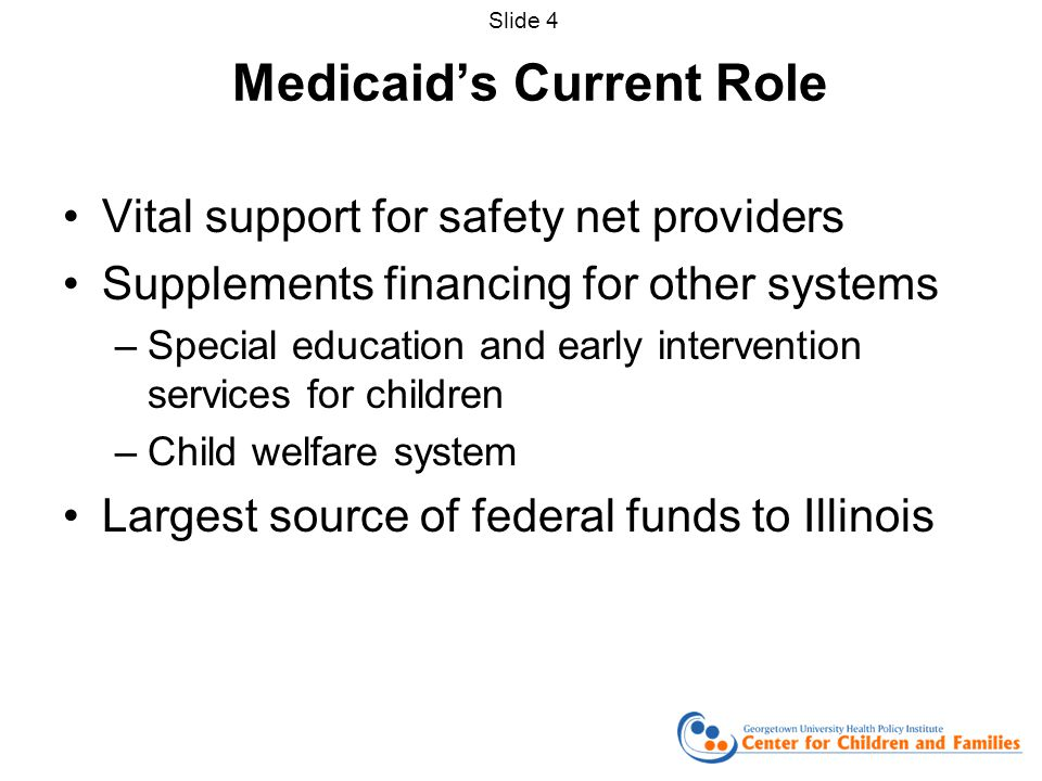 Medicaid's Current Role Vital support for safety net providers Supplements financing for other systems –Special education and early intervention services for children –Child welfare system Largest source of federal funds to Illinois Slide 4
