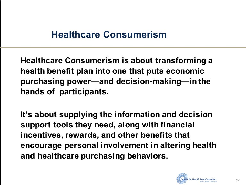 12 Healthcare Consumerism Healthcare Consumerism is about transforming a health benefit plan into one that puts economic purchasing power—and decision-making—in the hands of participants.