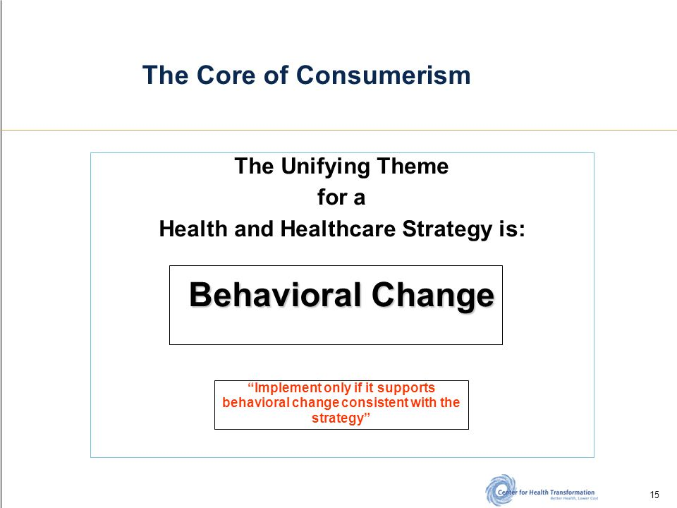 15 The Core of Consumerism The Unifying Theme for a Health and Healthcare Strategy is: Behavioral Change Implement only if it supports behavioral change consistent with the strategy