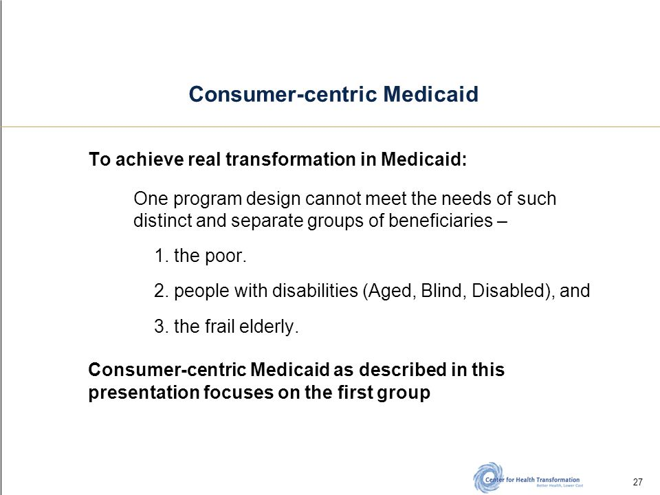 27 Consumer-centric Medicaid To achieve real transformation in Medicaid: One program design cannot meet the needs of such distinct and separate groups of beneficiaries – 1.