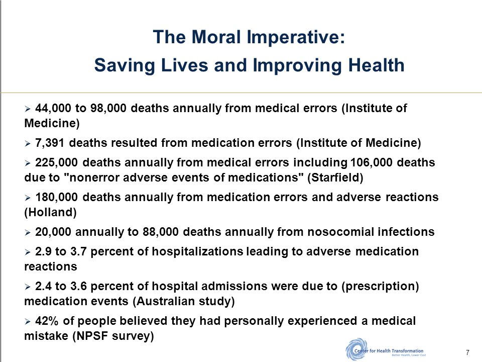 7 The Moral Imperative: Saving Lives and Improving Health  44,000 to 98,000 deaths annually from medical errors (Institute of Medicine)  7,391 deaths resulted from medication errors (Institute of Medicine)  225,000 deaths annually from medical errors including 106,000 deaths due to nonerror adverse events of medications (Starfield)  180,000 deaths annually from medication errors and adverse reactions (Holland)  20,000 annually to 88,000 deaths annually from nosocomial infections  2.9 to 3.7 percent of hospitalizations leading to adverse medication reactions  2.4 to 3.6 percent of hospital admissions were due to (prescription) medication events (Australian study)  42% of people believed they had personally experienced a medical mistake (NPSF survey)