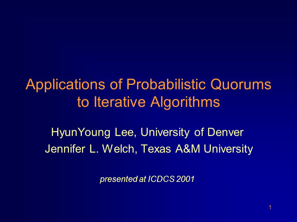 1 Applications of Probabilistic Quorums to Iterative Algorithms HyunYoung Lee, University of Denver Jennifer L.