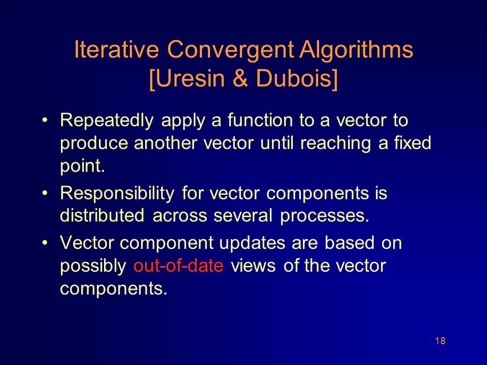 18 Iterative Convergent Algorithms [Uresin & Dubois] Repeatedly apply a function to a vector to produce another vector until reaching a fixed point.