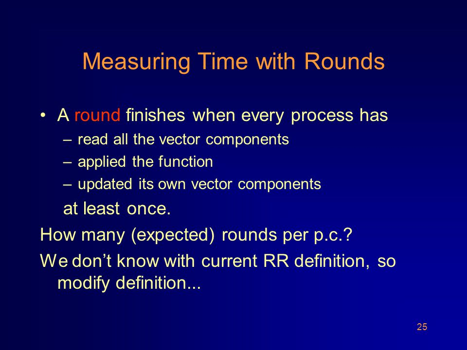 25 Measuring Time with Rounds A round finishes when every process has –read all the vector components –applied the function –updated its own vector components at least once.