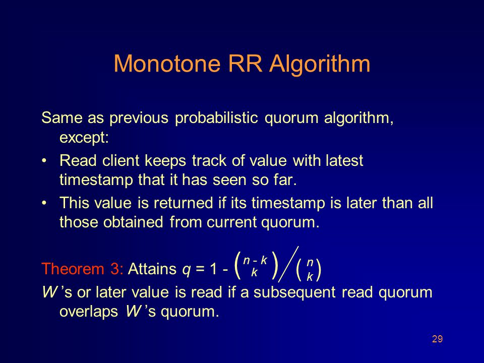 29 Monotone RR Algorithm Same as previous probabilistic quorum algorithm, except: Read client keeps track of value with latest timestamp that it has seen so far.