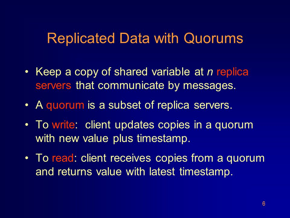 6 Replicated Data with Quorums Keep a copy of shared variable at n replica servers that communicate by messages.
