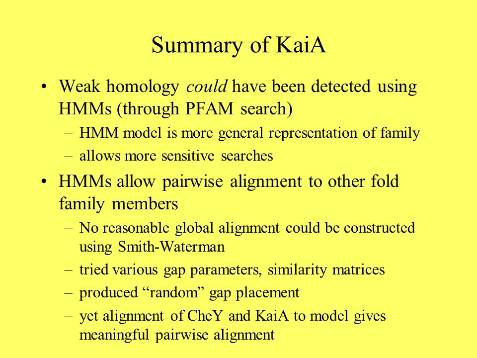Summary of KaiA Weak homology could have been detected using HMMs (through PFAM search) –HMM model is more general representation of family –allows more sensitive searches HMMs allow pairwise alignment to other fold family members –No reasonable global alignment could be constructed using Smith-Waterman –tried various gap parameters, similarity matrices –produced random gap placement –yet alignment of CheY and KaiA to model gives meaningful pairwise alignment