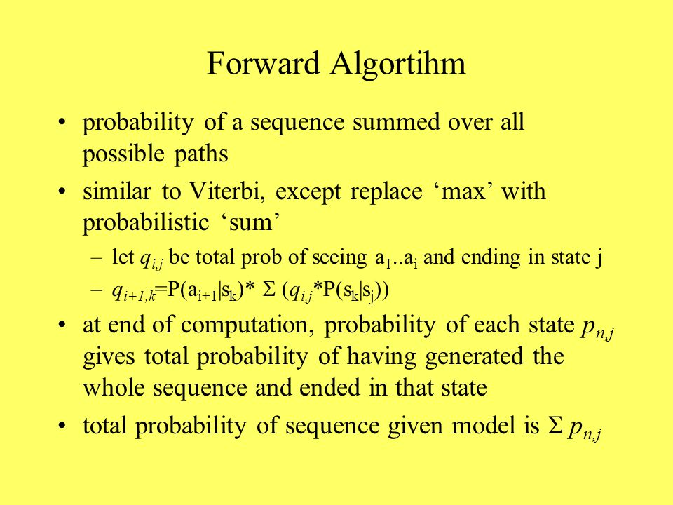 Forward Algortihm probability of a sequence summed over all possible paths similar to Viterbi, except replace 'max' with probabilistic 'sum' –let q i,j be total prob of seeing a 1..a i and ending in state j –q i+1,k =P(a i+1 |s k )*  q i,j *P(s k |s j )) at end of computation, probability of each state p n,j gives total probability of having generated the whole sequence and ended in that state total probability of sequence given model is  p n,j