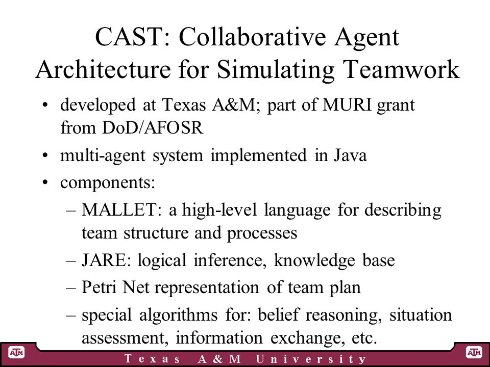 CAST: Collaborative Agent Architecture for Simulating Teamwork developed at Texas A&M; part of MURI grant from DoD/AFOSR multi-agent system implemented in Java components: –MALLET: a high-level language for describing team structure and processes –JARE: logical inference, knowledge base –Petri Net representation of team plan –special algorithms for: belief reasoning, situation assessment, information exchange, etc.