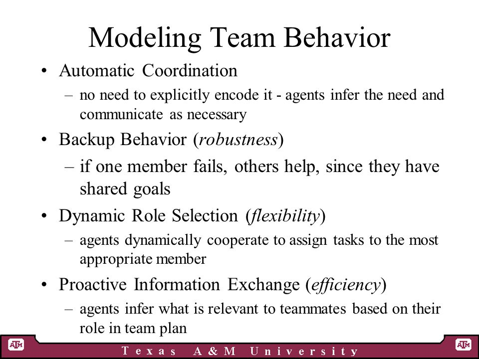 Modeling Team Behavior Automatic Coordination –no need to explicitly encode it - agents infer the need and communicate as necessary Backup Behavior (robustness) –if one member fails, others help, since they have shared goals Dynamic Role Selection (flexibility) –agents dynamically cooperate to assign tasks to the most appropriate member Proactive Information Exchange (efficiency) –agents infer what is relevant to teammates based on their role in team plan