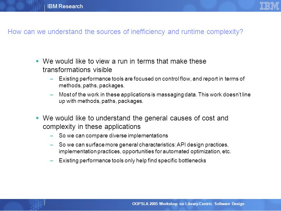 IBM Research OOPSLA 2005 Workshop on Library-Centric Software Design How can we understand the sources of inefficiency and runtime complexity.
