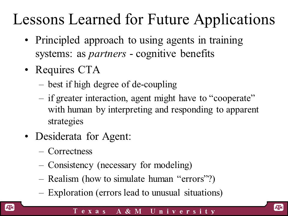 Lessons Learned for Future Applications Principled approach to using agents in training systems: as partners - cognitive benefits Requires CTA –best if high degree of de-coupling –if greater interaction, agent might have to cooperate with human by interpreting and responding to apparent strategies Desiderata for Agent: –Correctness –Consistency (necessary for modeling) –Realism (how to simulate human errors ) –Exploration (errors lead to unusual situations)
