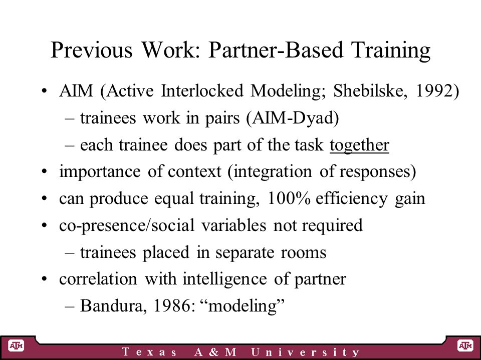 Previous Work: Partner-Based Training AIM (Active Interlocked Modeling; Shebilske, 1992) –trainees work in pairs (AIM-Dyad) –each trainee does part of the task together importance of context (integration of responses) can produce equal training, 100% efficiency gain co-presence/social variables not required –trainees placed in separate rooms correlation with intelligence of partner –Bandura, 1986: modeling