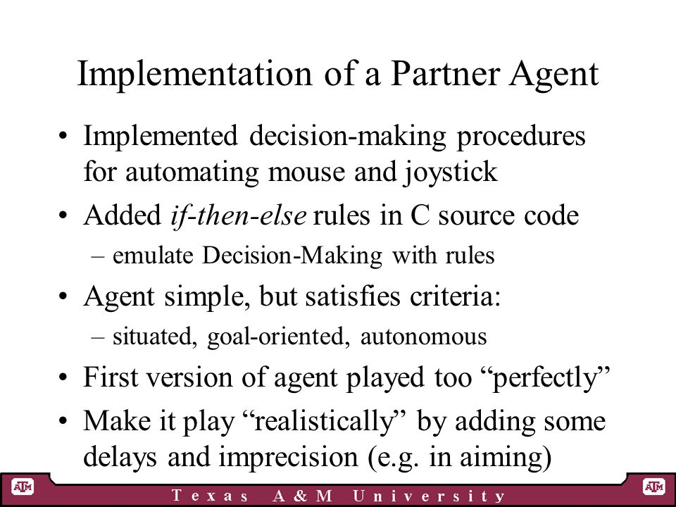 Implementation of a Partner Agent Implemented decision-making procedures for automating mouse and joystick Added if-then-else rules in C source code –emulate Decision-Making with rules Agent simple, but satisfies criteria: –situated, goal-oriented, autonomous First version of agent played too perfectly Make it play realistically by adding some delays and imprecision (e.g.