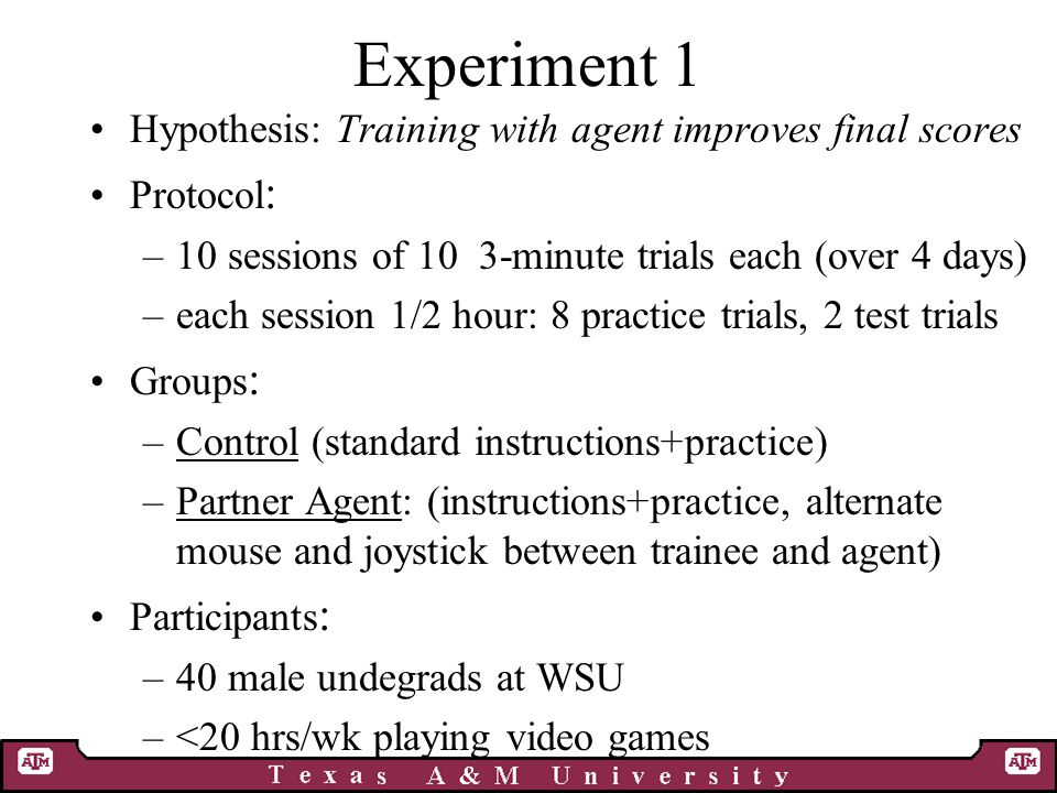Experiment 1 Hypothesis: Training with agent improves final scores Protocol : –10 sessions of 10 3-minute trials each (over 4 days) –each session 1/2 hour: 8 practice trials, 2 test trials Groups : –Control (standard instructions+practice) –Partner Agent: (instructions+practice, alternate mouse and joystick between trainee and agent) Participants : –40 male undegrads at WSU –<20 hrs/wk playing video games
