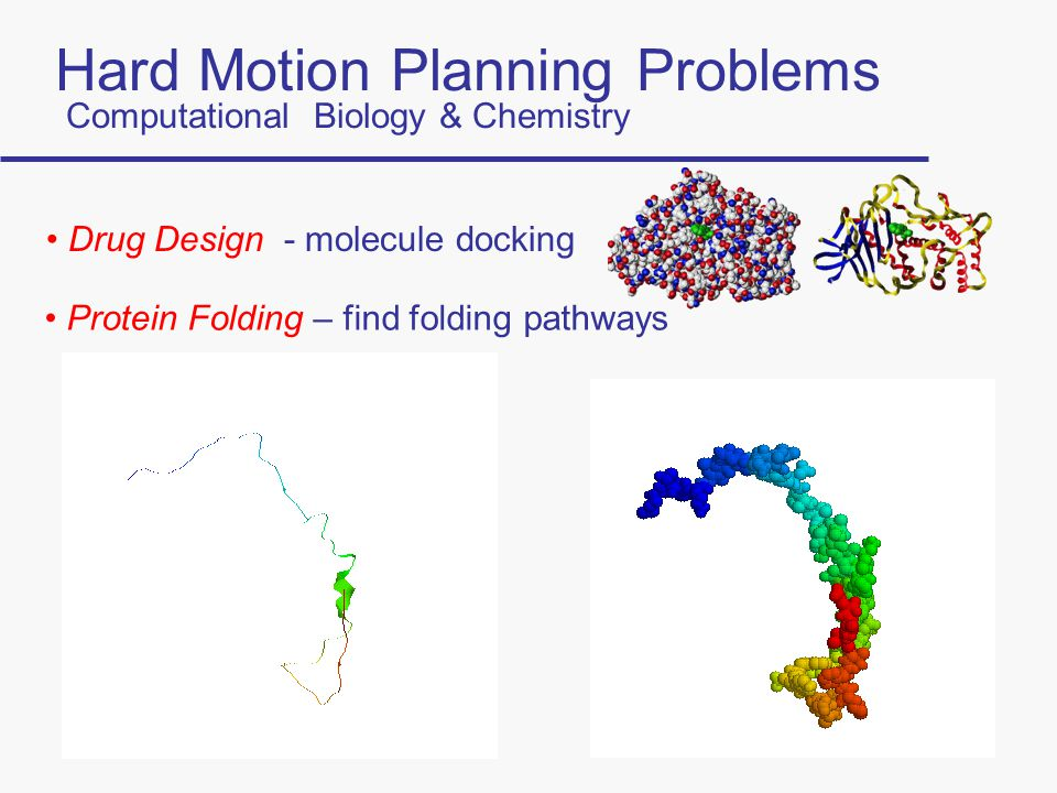 Hard Motion Planning Problems Computational Biology & Chemistry Drug Design - molecule docking Protein Folding – find folding pathways
