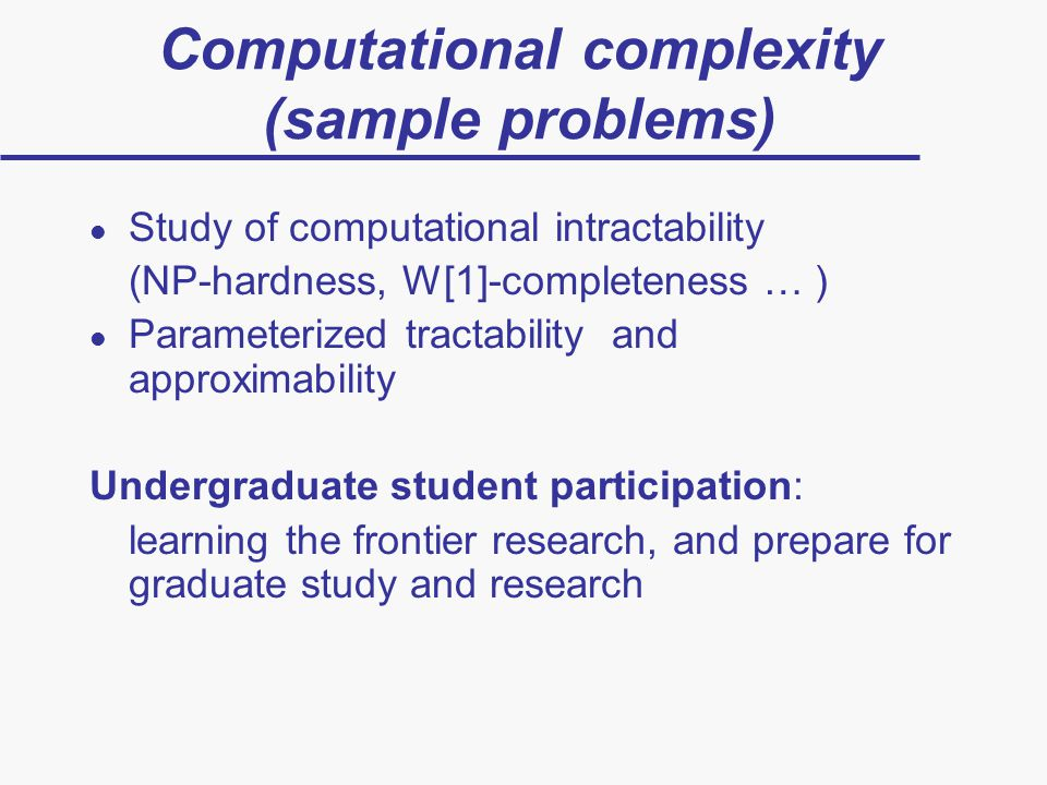 Computational complexity (sample problems) l Study of computational intractability (NP-hardness, W[1]-completeness … ) l Parameterized tractability and approximability Undergraduate student participation: learning the frontier research, and prepare for graduate study and research
