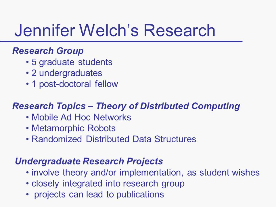 Jennifer Welch's Research Research Group 5 graduate students 2 undergraduates 1 post-doctoral fellow Research Topics – Theory of Distributed Computing Mobile Ad Hoc Networks Metamorphic Robots Randomized Distributed Data Structures Undergraduate Research Projects involve theory and/or implementation, as student wishes closely integrated into research group projects can lead to publications
