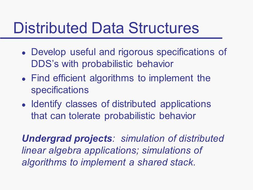 Distributed Data Structures l Develop useful and rigorous specifications of DDS's with probabilistic behavior l Find efficient algorithms to implement the specifications l Identify classes of distributed applications that can tolerate probabilistic behavior Undergrad projects: simulation of distributed linear algebra applications; simulations of algorithms to implement a shared stack.